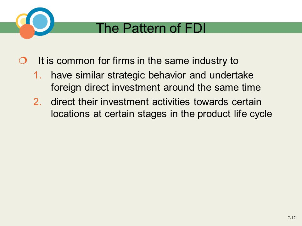 7-17 The Pattern of FDI  It is common for firms in the same industry to 1.have similar strategic behavior and undertake foreign direct investment aro