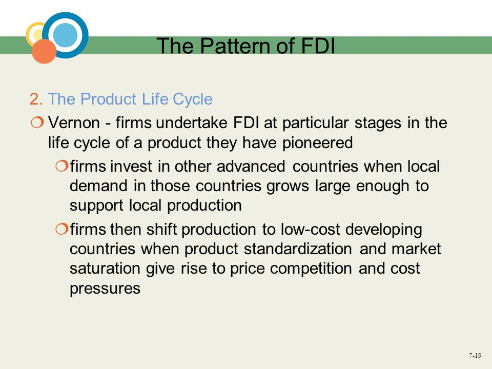 7-19 The Pattern of FDI 2. The Product Life Cycle  Vernon - firms undertake FDI at particular stages in the life cycle of a product they have pioneer
