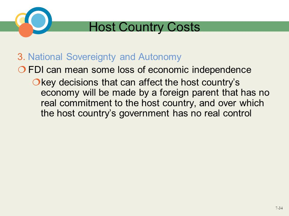 7-34 Host Country Costs 3. National Sovereignty and Autonomy  FDI can mean some loss of economic independence  key decisions that can affect the hos