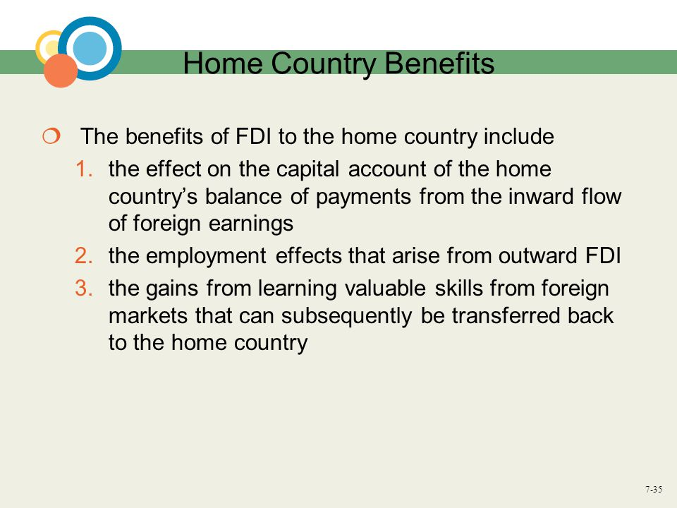 7-35 Home Country Benefits  The benefits of FDI to the home country include 1.the effect on the capital account of the home country's balance of paym