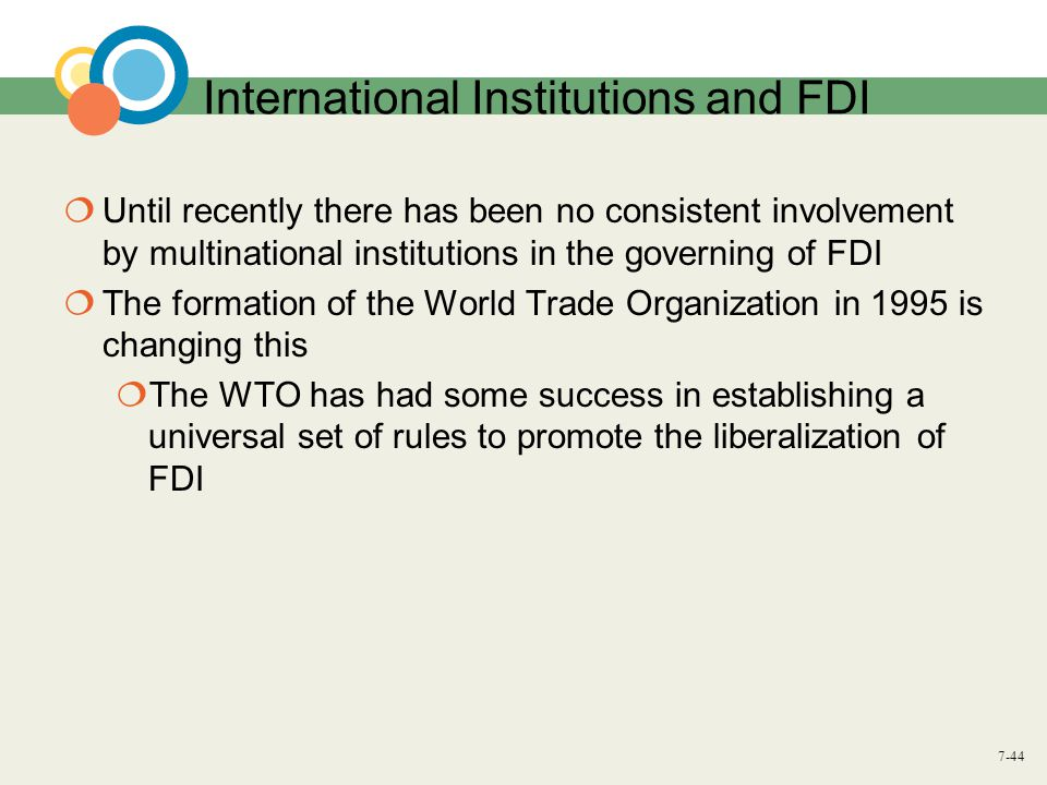 7-44 International Institutions and FDI  Until recently there has been no consistent involvement by multinational institutions in the governing of FD