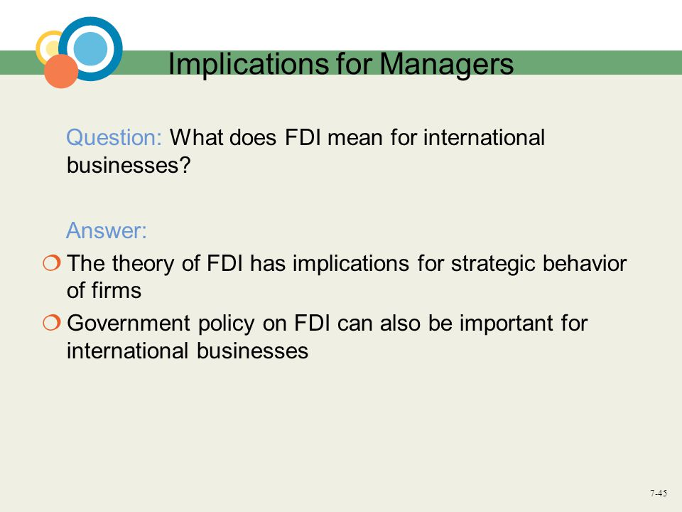 7-45 Implications for Managers Question: What does FDI mean for international businesses? Answer:  The theory of FDI has implications for strategic b