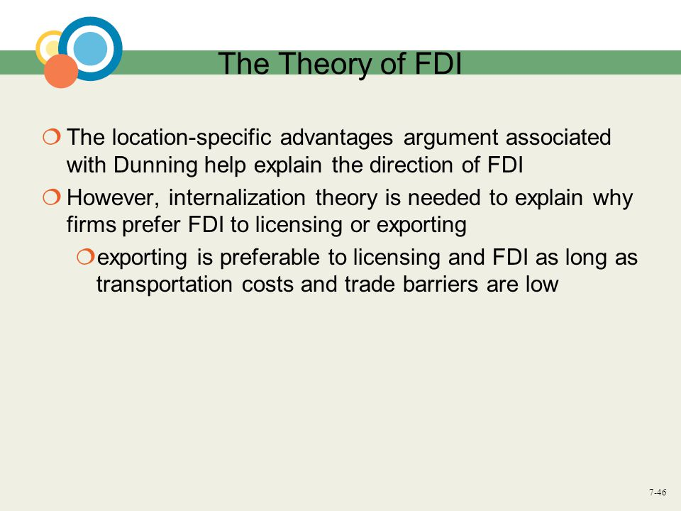 7-46 The Theory of FDI  The location-specific advantages argument associated with Dunning help explain the direction of FDI  However, internalizatio