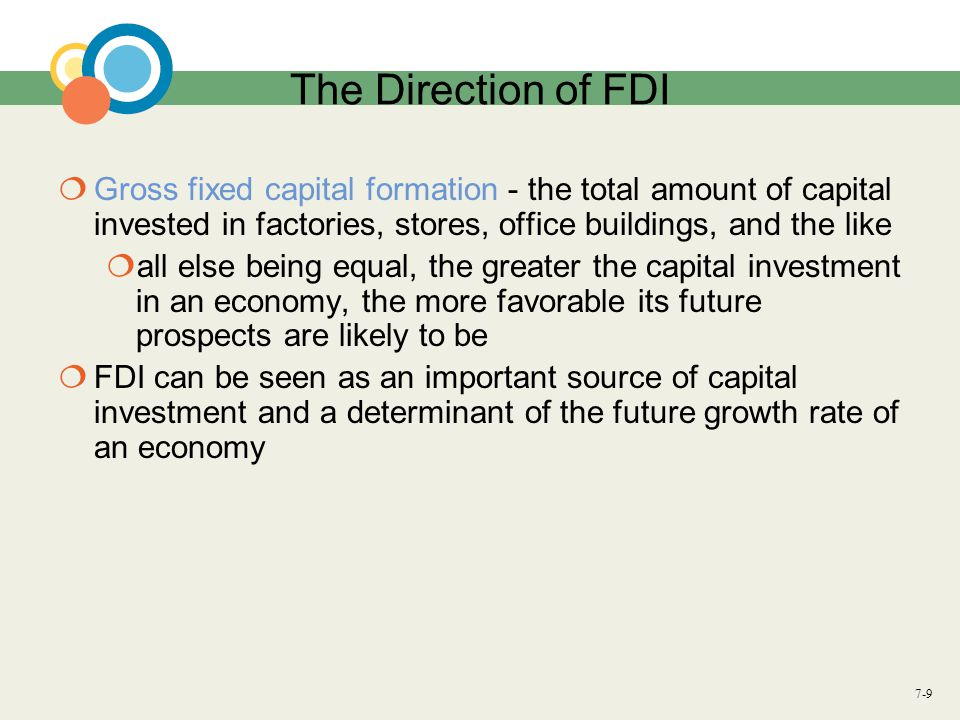 7-9 The Direction of FDI  Gross fixed capital formation - the total amount of capital invested in factories, stores, office buildings, and the like 