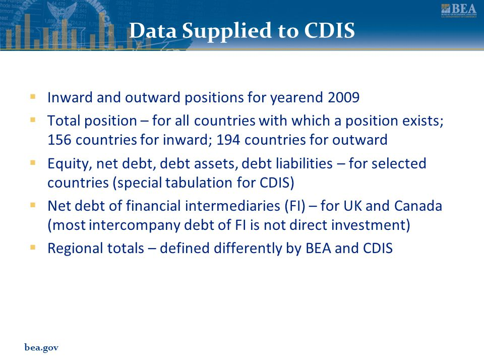 bea.gov Data Supplied to CDIS  Inward and outward positions for yearend 2009  Total position – for all countries with which a position exists; 156 countries for inward; 194 countries for outward  Equity, net debt, debt assets, debt liabilities – for selected countries (special tabulation for CDIS)  Net debt of financial intermediaries (FI) – for UK and Canada (most intercompany debt of FI is not direct investment)  Regional totals – defined differently by BEA and CDIS