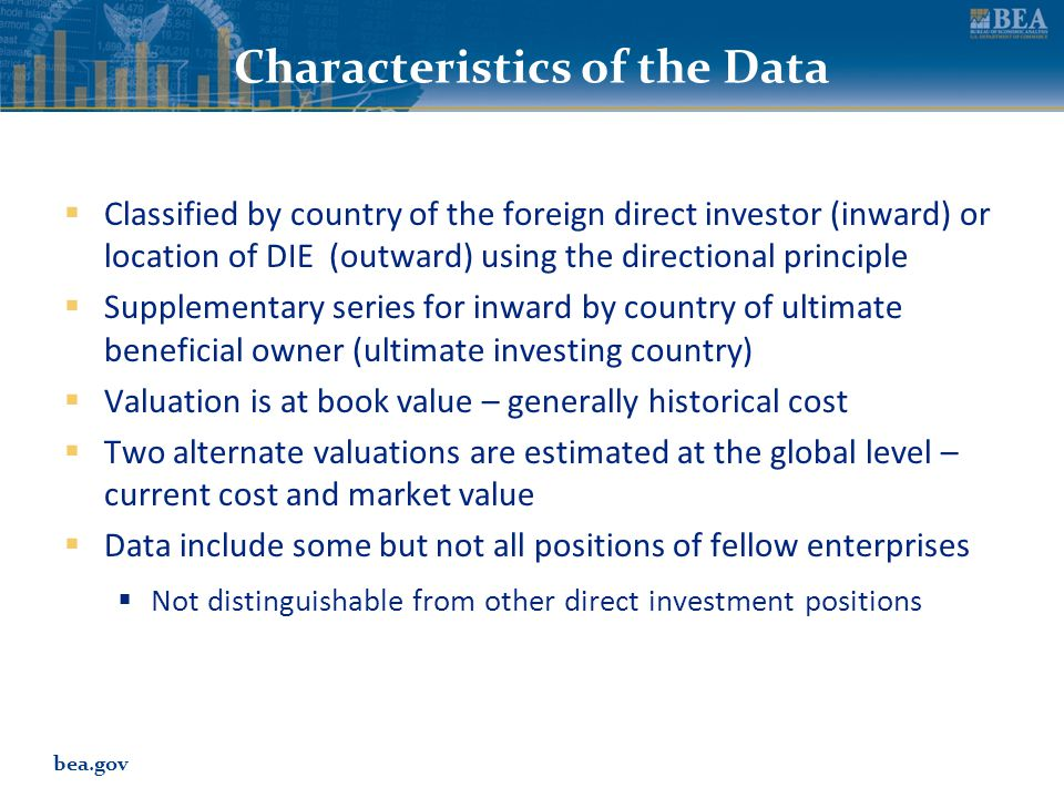 bea.gov Characteristics of the Data  Classified by country of the foreign direct investor (inward) or location of DIE (outward) using the directional principle  Supplementary series for inward by country of ultimate beneficial owner (ultimate investing country)  Valuation is at book value – generally historical cost  Two alternate valuations are estimated at the global level – current cost and market value  Data include some but not all positions of fellow enterprises  Not distinguishable from other direct investment positions