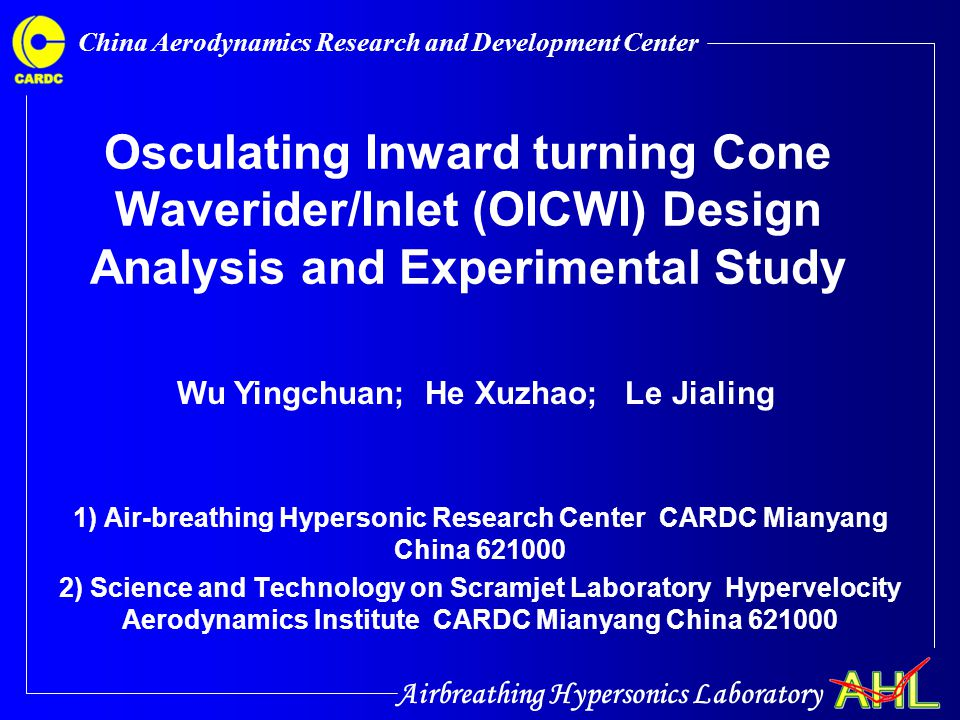 Airbreathing Hypersonics Laboratory China Aerodynamics Research and Development Center Contents  Introduction  Basic inward turning cone flow field design and analysis  Design methods for Osculating Inward turning Cone Waverider forebody Inlet  Numerical analysis of the integrated OICWI's performance  Experimental study for the integrated OICWI  Conclusion