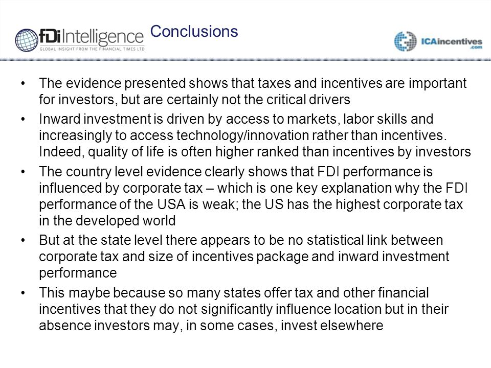 Conclusions The evidence presented shows that taxes and incentives are important for investors, but are certainly not the critical drivers Inward investment is driven by access to markets, labor skills and increasingly to access technology/innovation rather than incentives.