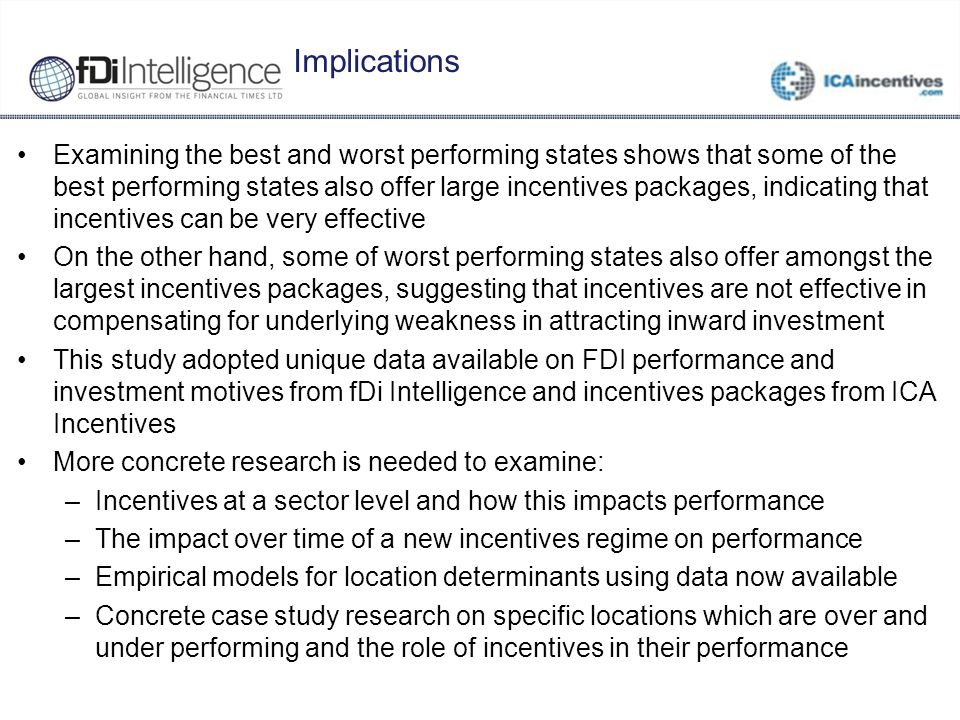Implications Examining the best and worst performing states shows that some of the best performing states also offer large incentives packages, indicating that incentives can be very effective On the other hand, some of worst performing states also offer amongst the largest incentives packages, suggesting that incentives are not effective in compensating for underlying weakness in attracting inward investment This study adopted unique data available on FDI performance and investment motives from fDi Intelligence and incentives packages from ICA Incentives More concrete research is needed to examine: –Incentives at a sector level and how this impacts performance –The impact over time of a new incentives regime on performance –Empirical models for location determinants using data now available –Concrete case study research on specific locations which are over and under performing and the role of incentives in their performance