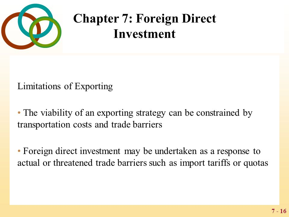 7 - 16 Chapter 7: Foreign Direct Investment Limitations of Exporting The viability of an exporting strategy can be constrained by transportation costs