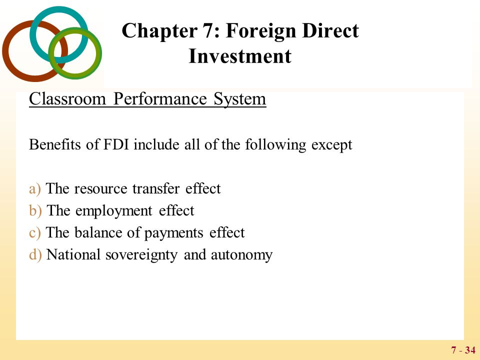 7 - 34 Chapter 7: Foreign Direct Investment Classroom Performance System Benefits of FDI include all of the following except a) The resource transfer