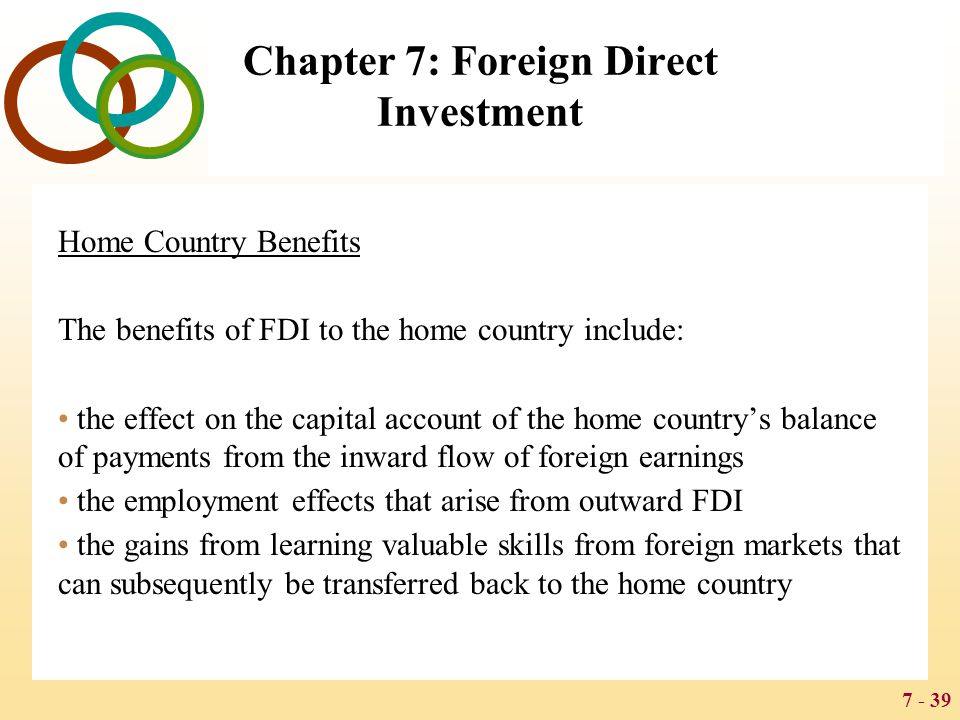 7 - 39 Chapter 7: Foreign Direct Investment Home Country Benefits The benefits of FDI to the home country include: the effect on the capital account o