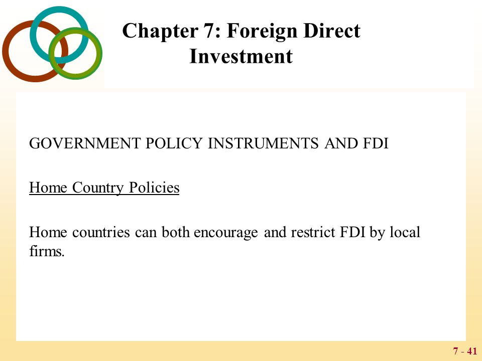 7 - 41 Chapter 7: Foreign Direct Investment GOVERNMENT POLICY INSTRUMENTS AND FDI Home Country Policies Home countries can both encourage and restrict