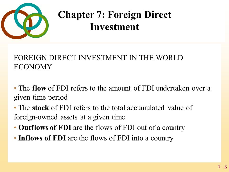 7 - 5 Chapter 7: Foreign Direct Investment FOREIGN DIRECT INVESTMENT IN THE WORLD ECONOMY The flow of FDI refers to the amount of FDI undertaken over