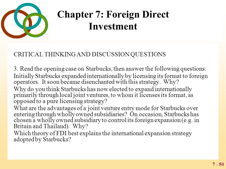 7 - 50 Chapter 7: Foreign Direct Investment CRITICAL THINKING AND DISCUSSION QUESTIONS 3. Read the opening case on Starbucks, then answer the followin