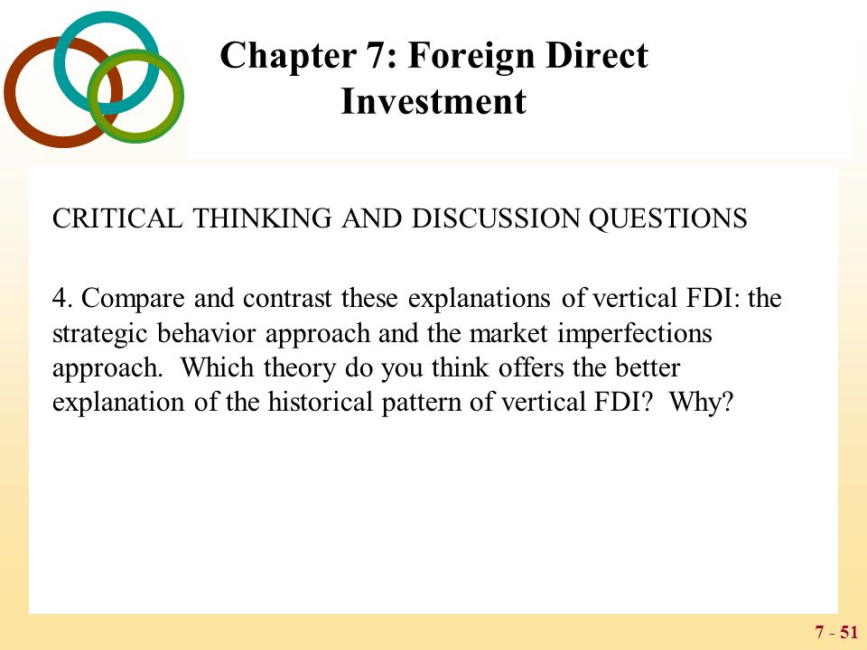 7 - 51 Chapter 7: Foreign Direct Investment CRITICAL THINKING AND DISCUSSION QUESTIONS 4. Compare and contrast these explanations of vertical FDI: the