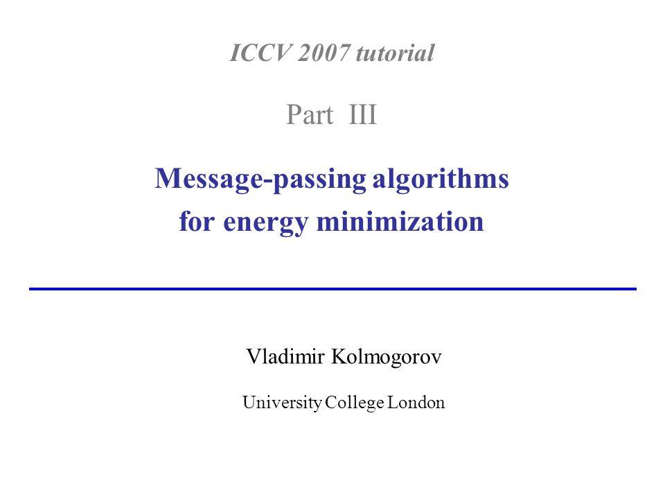 ICCV 2007 tutorial Part III Message-passing algorithms for energy minimization Vladimir Kolmogorov University College London