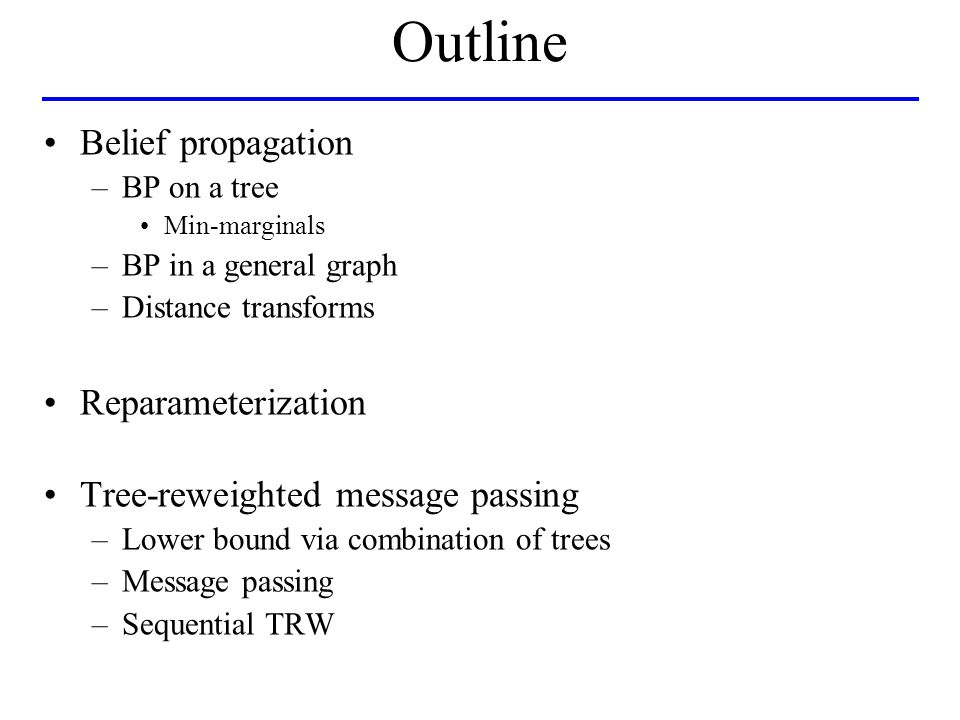 Conclusions BP –Exact on trees Gives min-marginals (unlike dynamic programming) –If there are cycles, heuristic –Can be viewed as reparameterization TRW –Tries to maximize a lower bound –TRW-S: lower bound never decreases limit point - weak tree agreement efficient with monotonic chains –Not guaranteed to find an optimal bound.