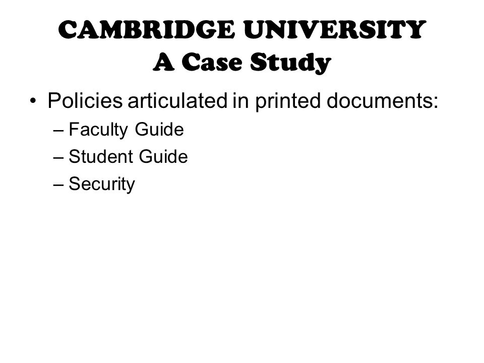 CAMBRIDGE UNIVERSITY A Case Study Policies articulated in printed documents: –Faculty Guide –Student Guide –Security