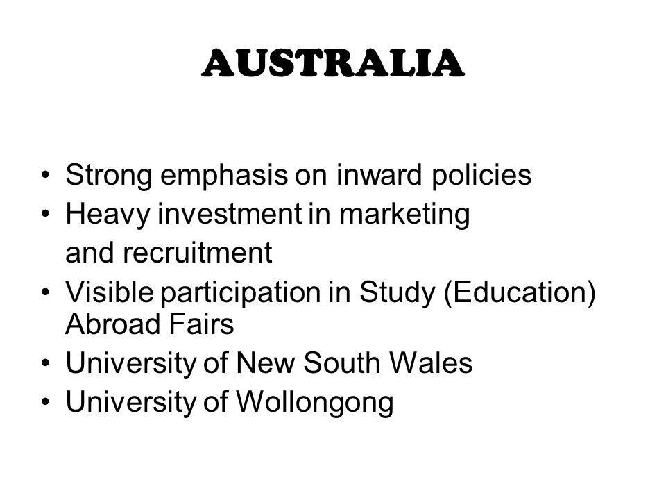 AUSTRALIA Strong emphasis on inward policies Heavy investment in marketing and recruitment Visible participation in Study (Education) Abroad Fairs University of New South Wales University of Wollongong