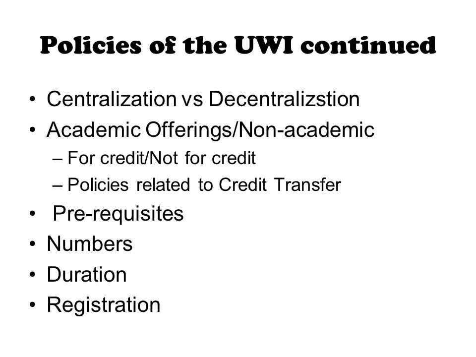 Policies of the UWI continued Centralization vs Decentralizstion Academic Offerings/Non-academic –For credit/Not for credit –Policies related to Credit Transfer Pre-requisites Numbers Duration Registration