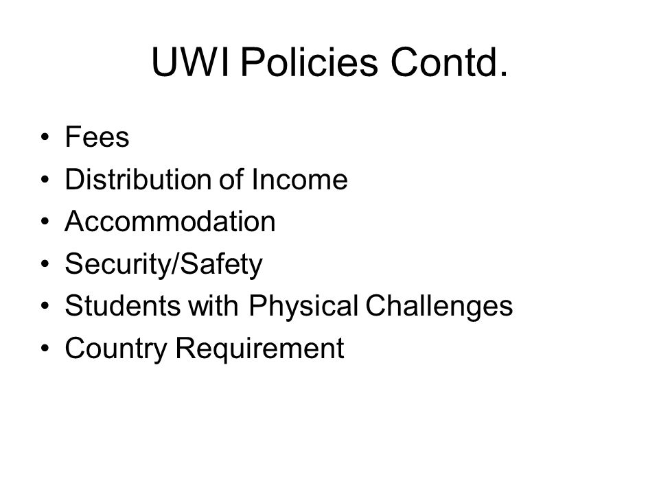 UWI Policies Contd. Fees Distribution of Income Accommodation Security/Safety Students with Physical Challenges Country Requirement