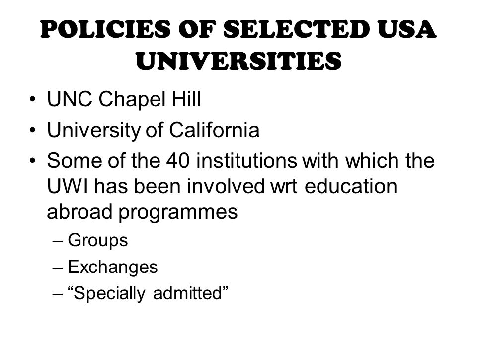 POLICIES OF SELECTED USA UNIVERSITIES UNC Chapel Hill University of California Some of the 40 institutions with which the UWI has been involved wrt education abroad programmes –Groups –Exchanges – Specially admitted
