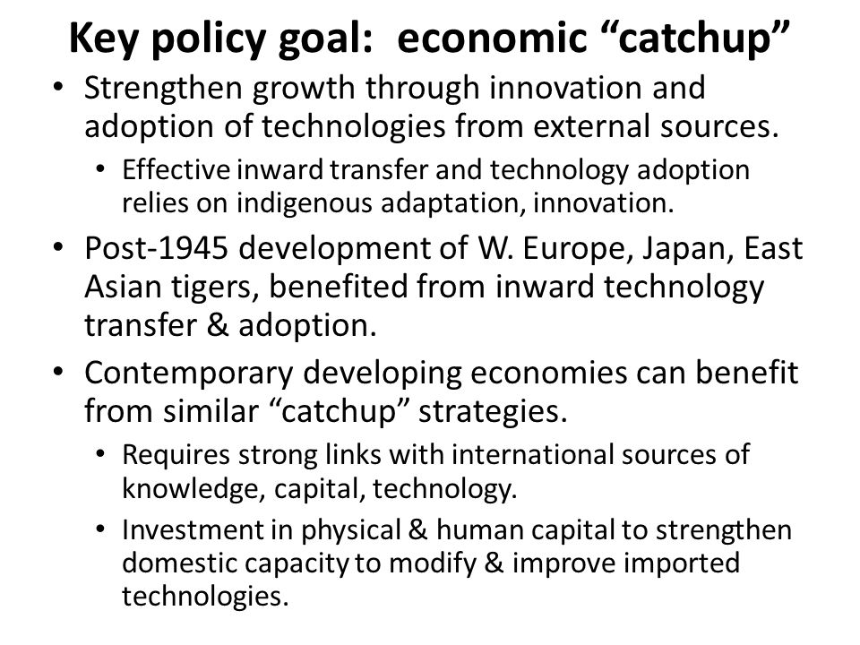 Key policy goal: economic catchup Strengthen growth through innovation and adoption of technologies from external sources.