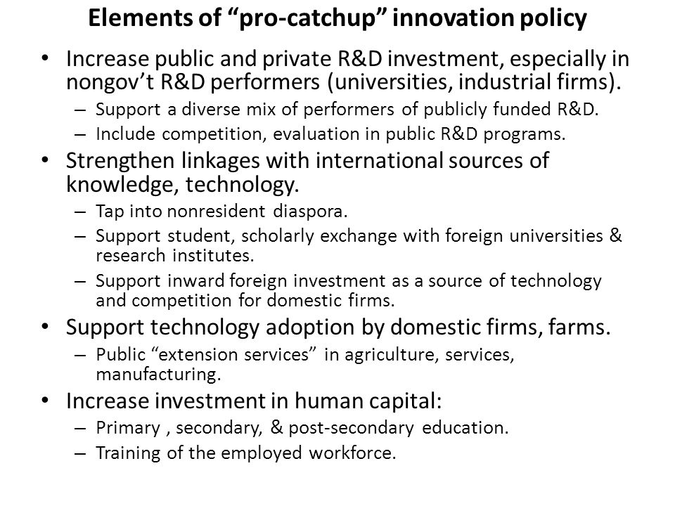 Elements of pro-catchup innovation policy Increase public and private R&D investment, especially in nongov't R&D performers (universities, industrial firms).