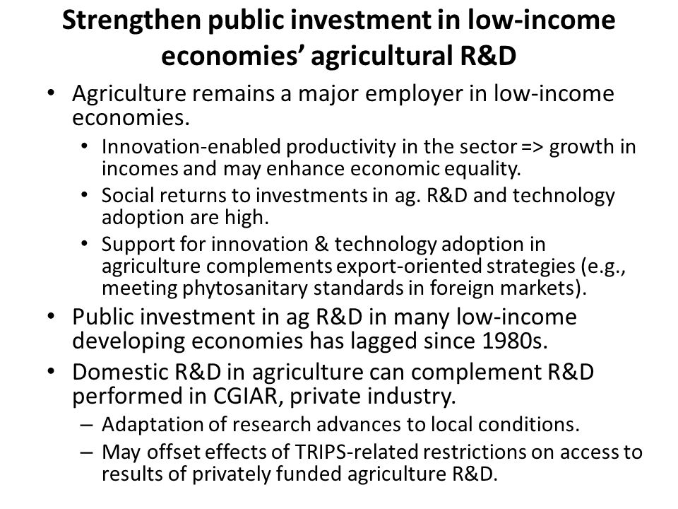 Strengthen public investment in low-income economies' agricultural R&D Agriculture remains a major employer in low-income economies.