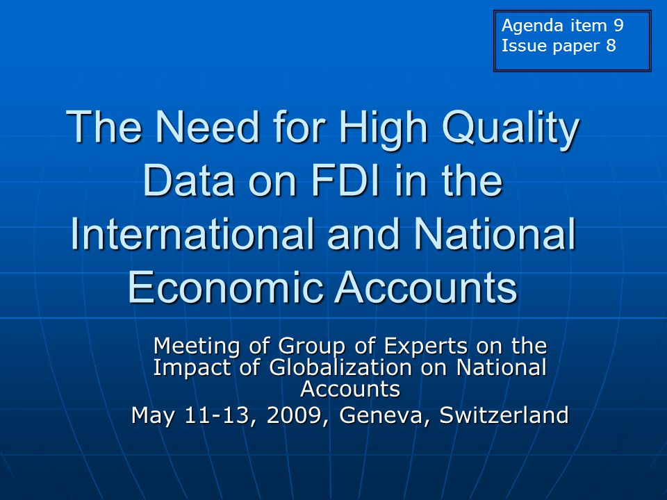 The Need for High Quality Data on FDI in the International and National Economic Accounts Meeting of Group of Experts on the Impact of Globalization on National Accounts May 11-13, 2009, Geneva, Switzerland Agenda item 9 Issue paper 8