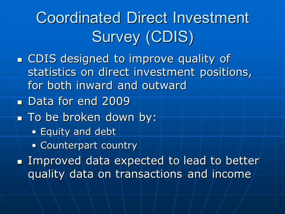 Coordinated Direct Investment Survey (CDIS) CDIS designed to improve quality of statistics on direct investment positions, for both inward and outward CDIS designed to improve quality of statistics on direct investment positions, for both inward and outward Data for end 2009 Data for end 2009 To be broken down by: To be broken down by: Equity and debtEquity and debt Counterpart countryCounterpart country Improved data expected to lead to better quality data on transactions and income Improved data expected to lead to better quality data on transactions and income