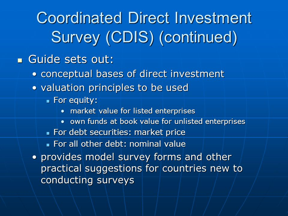 Coordinated Direct Investment Survey (CDIS) (continued) Guide sets out: Guide sets out: conceptual bases of direct investmentconceptual bases of direct investment valuation principles to be usedvaluation principles to be used For equity: For equity: market value for listed enterprises market value for listed enterprises own funds at book value for unlisted enterprises own funds at book value for unlisted enterprises For debt securities: market price For debt securities: market price For all other debt: nominal value For all other debt: nominal value provides model survey forms and other practical suggestions for countries new to conducting surveysprovides model survey forms and other practical suggestions for countries new to conducting surveys