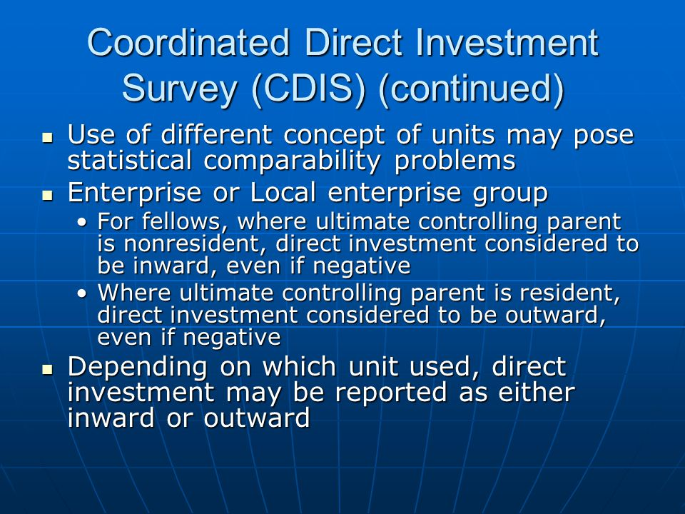 Coordinated Direct Investment Survey (CDIS) (continued) Use of different concept of units may pose statistical comparability problems Use of different concept of units may pose statistical comparability problems Enterprise or Local enterprise group Enterprise or Local enterprise group For fellows, where ultimate controlling parent is nonresident, direct investment considered to be inward, even if negativeFor fellows, where ultimate controlling parent is nonresident, direct investment considered to be inward, even if negative Where ultimate controlling parent is resident, direct investment considered to be outward, even if negativeWhere ultimate controlling parent is resident, direct investment considered to be outward, even if negative Depending on which unit used, direct investment may be reported as either inward or outward Depending on which unit used, direct investment may be reported as either inward or outward