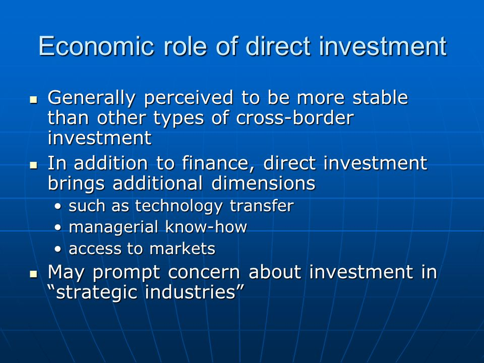 Economic role of direct investment Generally perceived to be more stable than other types of cross-border investment Generally perceived to be more stable than other types of cross-border investment In addition to finance, direct investment brings additional dimensions In addition to finance, direct investment brings additional dimensions such as technology transfersuch as technology transfer managerial know-howmanagerial know-how access to marketsaccess to markets May prompt concern about investment in strategic industries May prompt concern about investment in strategic industries