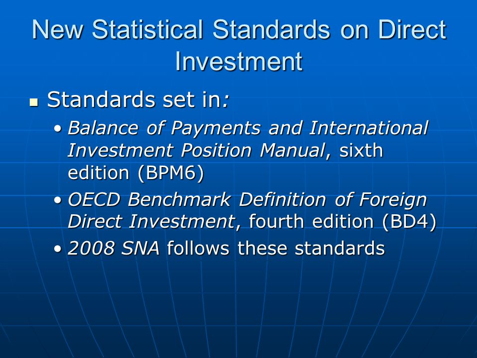 New Statistical Standards on Direct Investment Standards set in: Standards set in: Balance of Payments and International Investment Position Manual, sixth edition (BPM6)Balance of Payments and International Investment Position Manual, sixth edition (BPM6) OECD Benchmark Definition of Foreign Direct Investment, fourth edition (BD4)OECD Benchmark Definition of Foreign Direct Investment, fourth edition (BD4) 2008 SNA follows these standards2008 SNA follows these standards