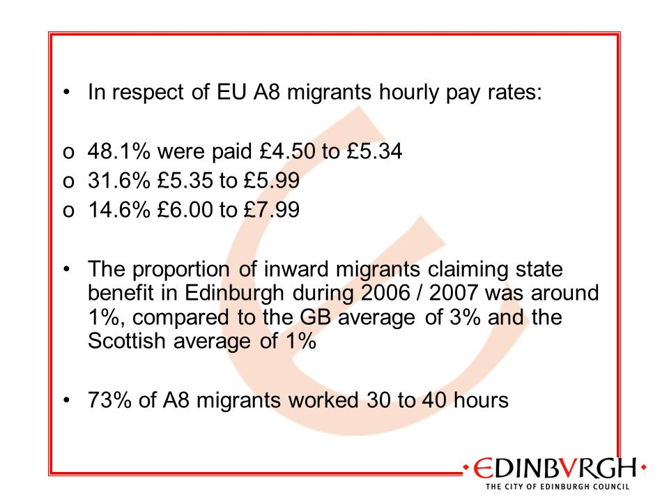 In respect of EU A8 migrants hourly pay rates: o48.1% were paid £4.50 to £5.34 o31.6% £5.35 to £5.99 o14.6% £6.00 to £7.99 The proportion of inward migrants claiming state benefit in Edinburgh during 2006 / 2007 was around 1%, compared to the GB average of 3% and the Scottish average of 1% 73% of A8 migrants worked 30 to 40 hours