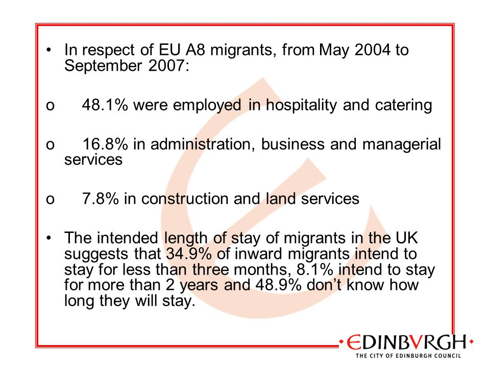 In respect of EU A8 migrants, from May 2004 to September 2007: o 48.1% were employed in hospitality and catering o 16.8% in administration, business and managerial services o 7.8% in construction and land services The intended length of stay of migrants in the UK suggests that 34.9% of inward migrants intend to stay for less than three months, 8.1% intend to stay for more than 2 years and 48.9% don't know how long they will stay.