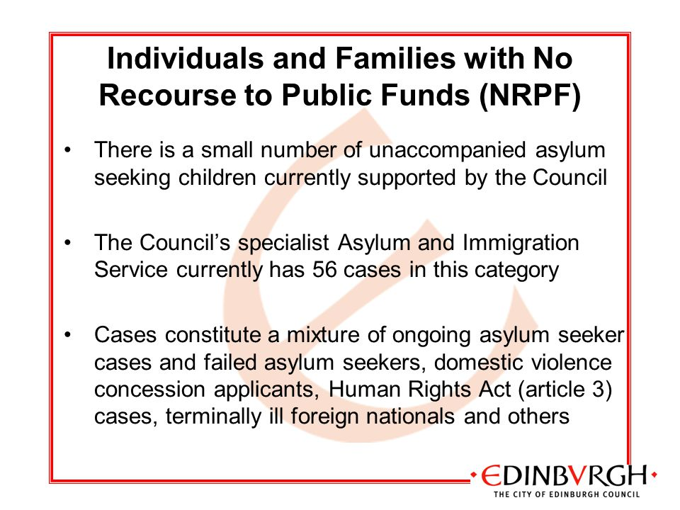 Individuals and Families with No Recourse to Public Funds (NRPF) There is a small number of unaccompanied asylum seeking children currently supported by the Council The Council's specialist Asylum and Immigration Service currently has 56 cases in this category Cases constitute a mixture of ongoing asylum seeker cases and failed asylum seekers, domestic violence concession applicants, Human Rights Act (article 3) cases, terminally ill foreign nationals and others