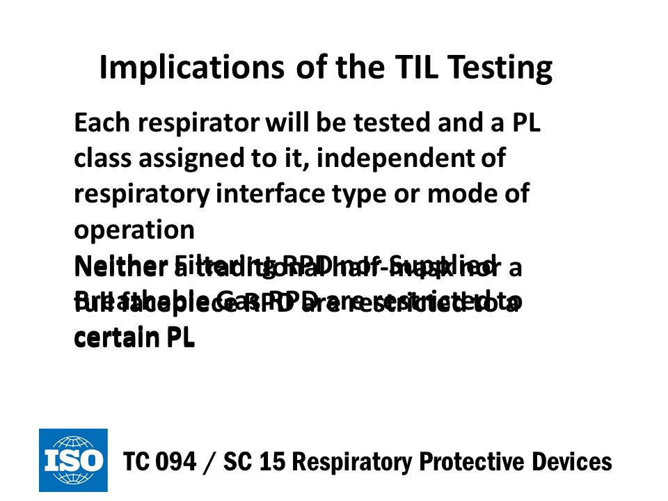 Implications of the TIL Testing TC 094 / SC 15 Respiratory Protective Devices Users will select respirators based upon a hazard assessment, an adequacy assessment, including protection level, and a suitability assessment The hazard assessment may be done by hazard ratio calculation or controlled banding method
