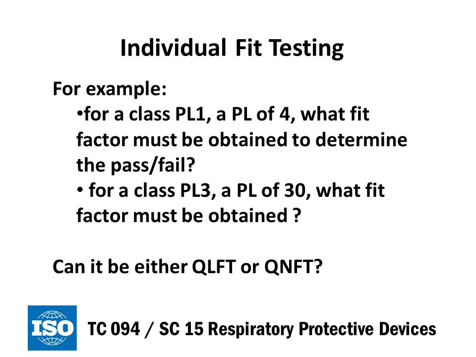 Implications of the TIL Testing TC 094 / SC 15 Respiratory Protective Devices PL are only applicable when used in a complete respiratory protection program including individual fit testing of wearers, where applicable The fit test requirements have not been established yet