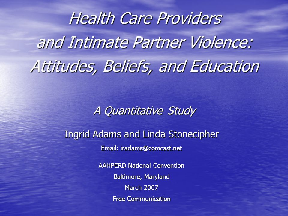 Health Care Providers and Intimate Partner Violence: Attitudes, Beliefs, and Education A Quantitative Study Ingrid Adams and Linda Stonecipher Email: