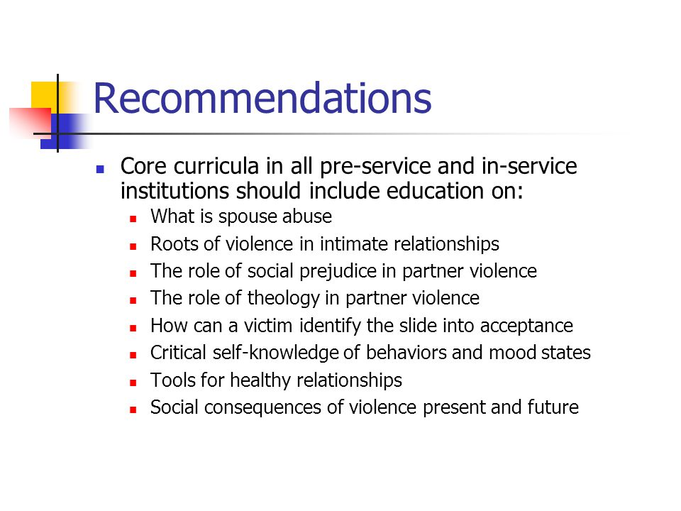 Recommendations Core curricula in all pre-service and in-service institutions should include education on: What is spouse abuse Roots of violence in i