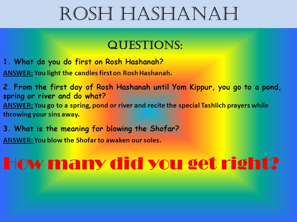 Rosh Hashanah Questions: 1. What do you do first on Rosh Hashanah? ANSWER: You light the candles first on Rosh Hashanah. 2. From the first day of Rosh