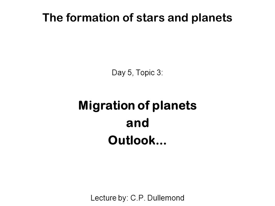 The formation of stars and planets Day 5, Topic 3: Migration of planets and Outlook...