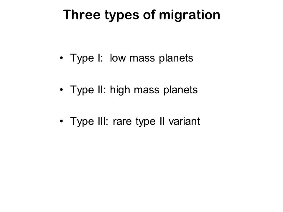 Three types of migration Type I: low mass planets Type II: high mass planets Type III: rare type II variant