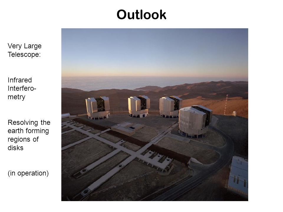 Outlook Very Large Telescope: Infrared Interfero- metry Resolving the earth forming regions of disks (in operation)