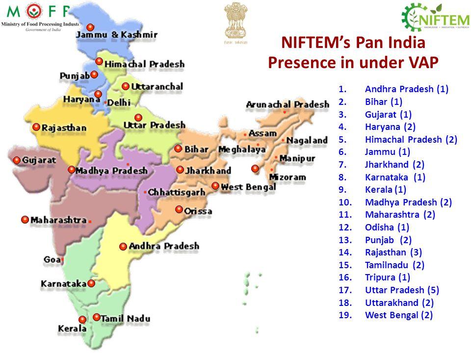 NIFTEM's Pan India Presence in under VAP 1.Andhra Pradesh (1) 2.Bihar (1) 3.Gujarat (1) 4.Haryana (2) 5.Himachal Pradesh (2) 6.Jammu (1) 7.Jharkhand (2) 8.Karnataka (1) 9.Kerala (1) 10.Madhya Pradesh (2) 11.Maharashtra (2) 12.Odisha (1) 13.Punjab (2) 14.Rajasthan (3) 15.Tamilnadu (2) 16.Tripura (1) 17.Uttar Pradesh (5) 18.Uttarakhand (2) 19.West Bengal (2)