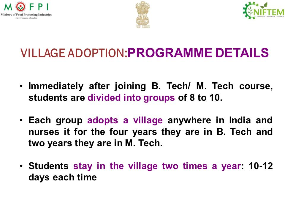 VILLAGE ADOPTION: PROGRAMME DETAILS Immediately after joining B. Tech/ M. Tech course, students are divided into groups of 8 to 10. Each group adopts