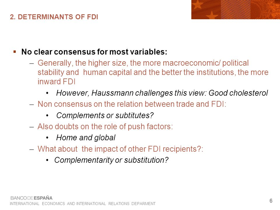 INTERNATIONAL ECONOMICS AND INTERNATIONAL RELATIONS DEPARMENT 6 2. DETERMINANTS OF FDI  No clear consensus for most variables: –Generally, the higher